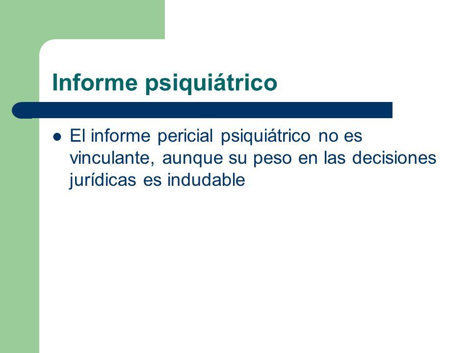 Informe psiquiátrico El informe pericial psiquiátrico no es vinculante, aunque su peso en las decisiones jurídicas es indudable.