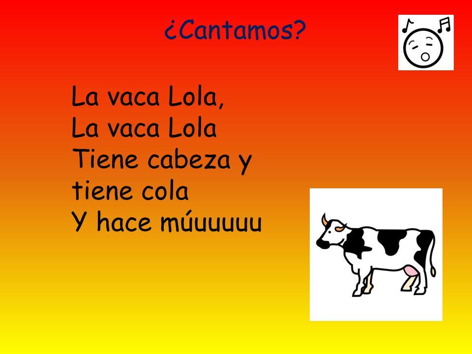 ¿Cantamos La vaca Lola, La vaca Lola Tiene cabeza y tiene cola Y hace múuuuuu