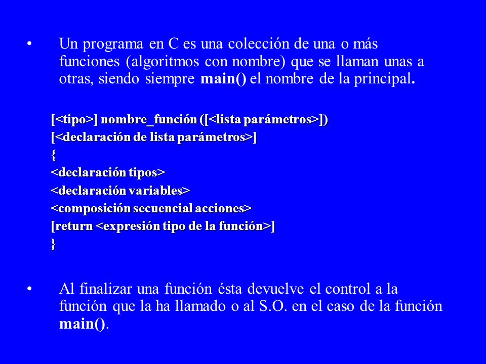 Un programa en C es una colección de una o más funciones (algoritmos con nombre) que se llaman unas a otras, siendo siempre main() el nombre de la principal.