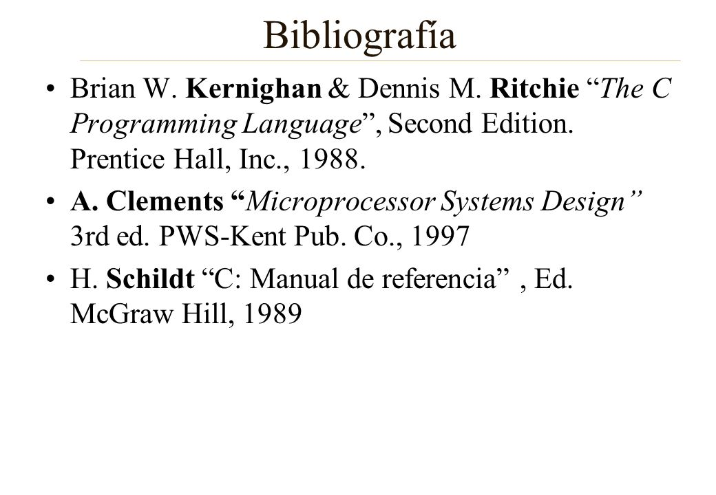 Bibliografía Brian W. Kernighan & Dennis M. Ritchie The C Programming Language , Second Edition. Prentice Hall, Inc., 1988.