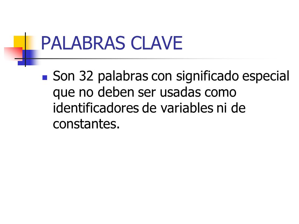 PALABRAS CLAVE Son 32 palabras con significado especial que no deben ser usadas como identificadores de variables ni de constantes.