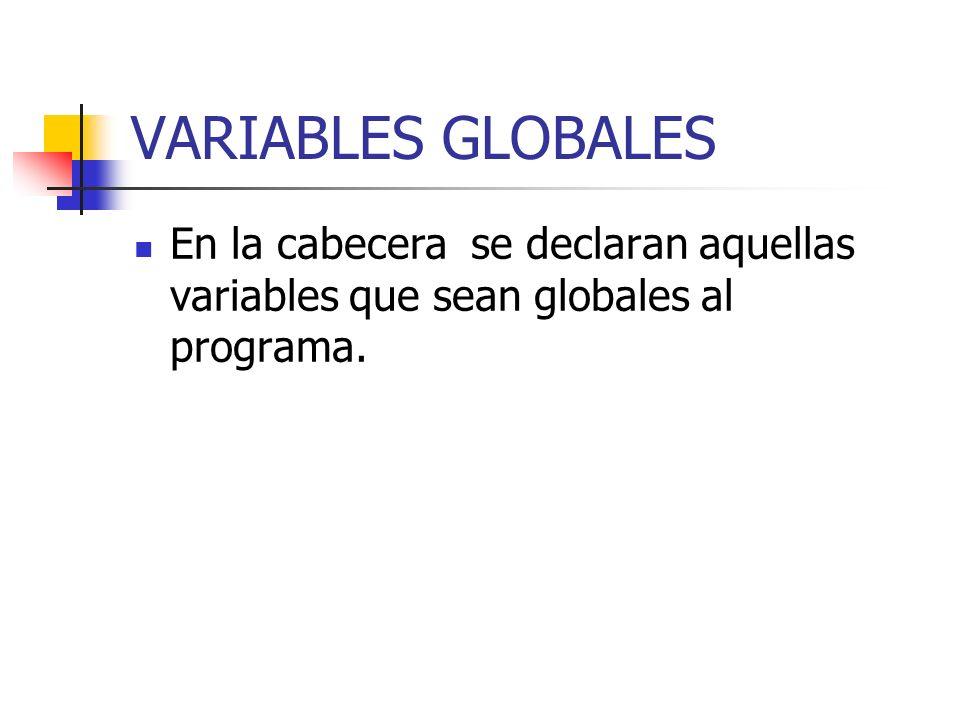 VARIABLES GLOBALES En la cabecera se declaran aquellas variables que sean globales al programa.