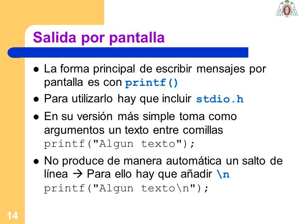 Salida por pantalla La forma principal de escribir mensajes por pantalla es con printf() Para utilizarlo hay que incluir stdio.h.