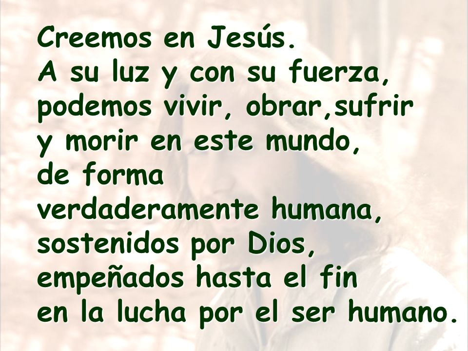 Creemos en Jesús. A su luz y con su fuerza, podemos vivir, obrar,sufrir. y morir en este mundo, de forma.