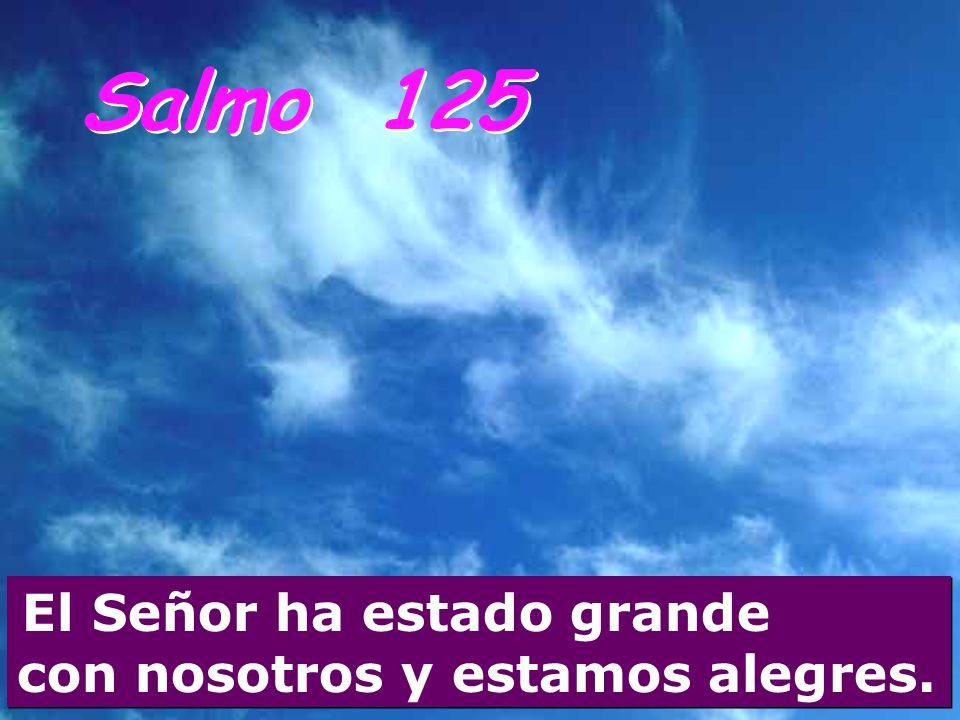 Salmo 125 El Señor ha estado grande con nosotros y estamos alegres.