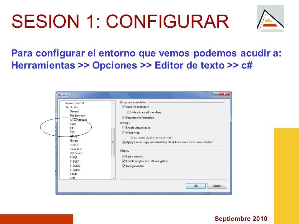 SESION 1: CONFIGURAR Para configurar el entorno que vemos podemos acudir a: Herramientas >> Opciones >> Editor de texto >> c#