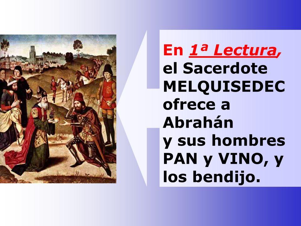 En 1ª Lectura, el Sacerdote MELQUISEDEC ofrece a Abrahán y sus hombres PAN y VINO, y los bendijo.