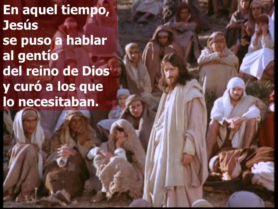 En aquel tiempo, Jesús se puso a hablar al gentío del reino de Dios y curó a los que lo necesitaban.