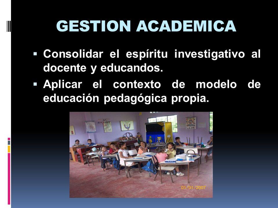 GESTION ACADEMICA Consolidar el espíritu investigativo al docente y educandos.