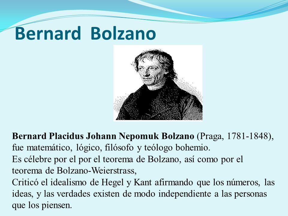 Bernard Bolzano Bernard Placidus Johann Nepomuk Bolzano (Praga, 1781-1848), fue matemático, lógico, filósofo y teólogo bohemio.