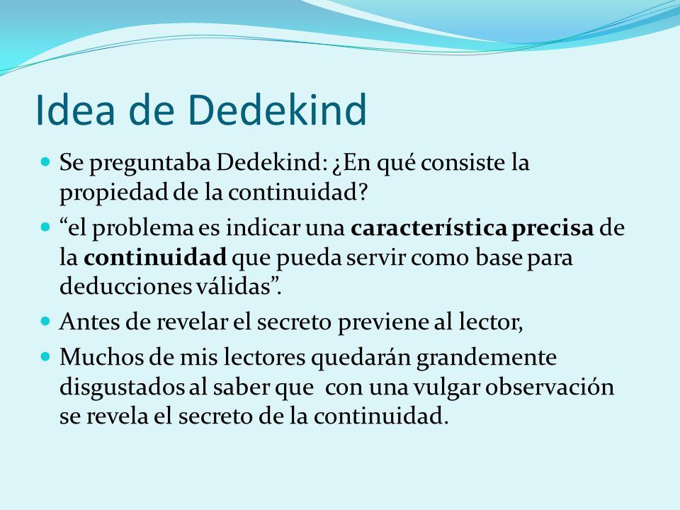 Idea de Dedekind Se preguntaba Dedekind: ¿En qué consiste la propiedad de la continuidad