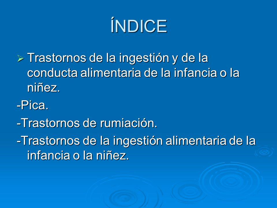ÍNDICETrastornos de la ingestión y de la conducta alimentaria de la infancia o la niñez. -Pica. -Trastornos de rumiación.