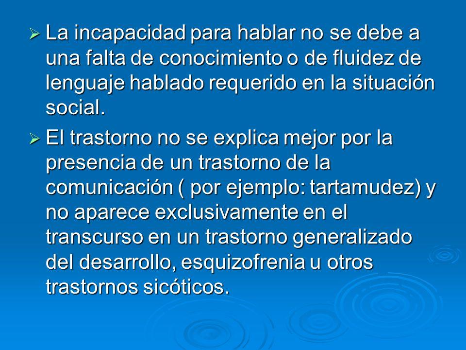 La incapacidad para hablar no se debe a una falta de conocimiento o de fluidez de lenguaje hablado requerido en la situación social.