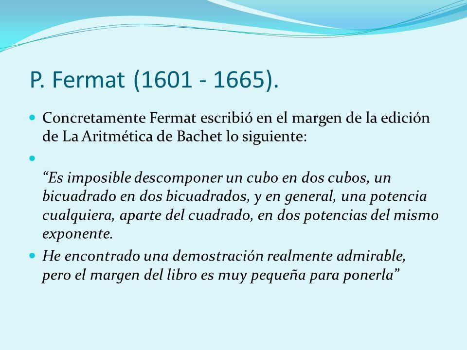 P. Fermat (1601 - 1665). Concretamente Fermat escribió en el margen de la edición de La Aritmética de Bachet lo siguiente: