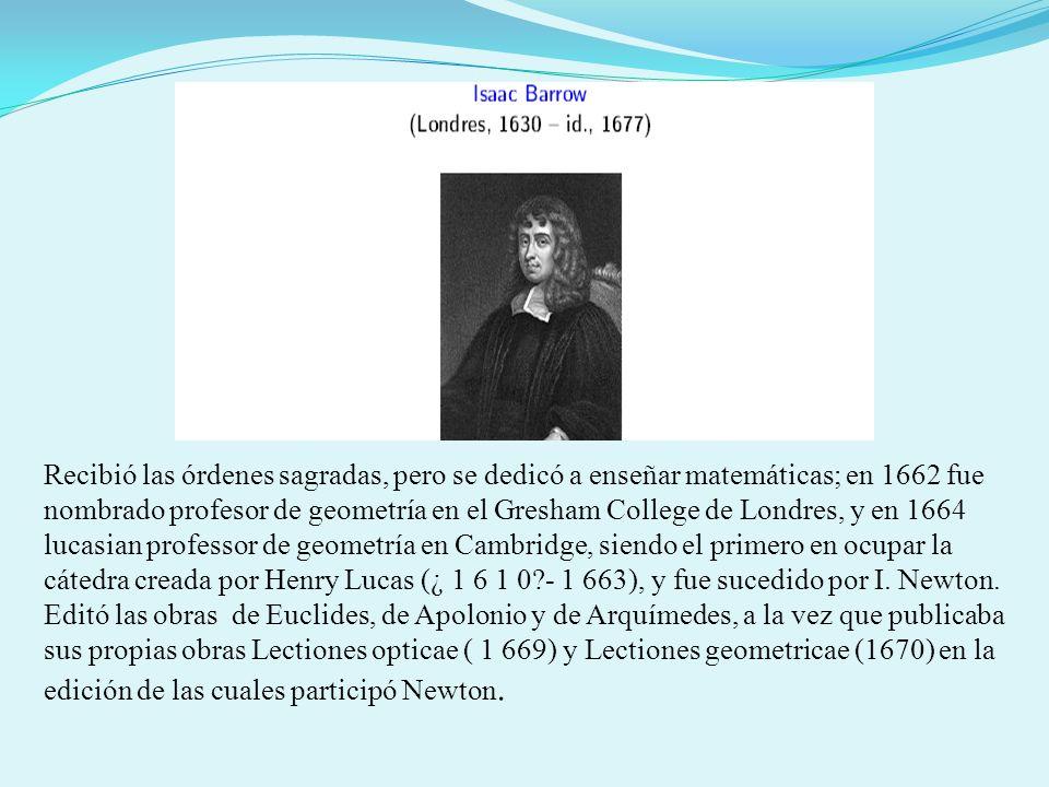 Recibió las órdenes sagradas, pero se dedicó a enseñar matemáticas; en 1662 fue nombrado profesor de geometría en el Gresham College de Londres, y en 1664 lucasian professor de geometría en Cambridge, siendo el primero en ocupar la cátedra creada por Henry Lucas (¿ 1 6 1 0 - 1 663), y fue sucedido por I. Newton.