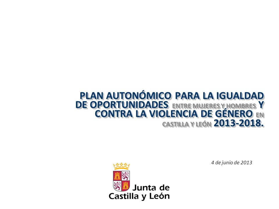 PLAN AUTONÓMICO PARA LA IGUALDAD DE OPORTUNIDADES ENTRE MUJERES Y HOMBRES Y CONTRA LA VIOLENCIA DE GÉNERO EN CASTILLA Y LEÓN 2013-2018.