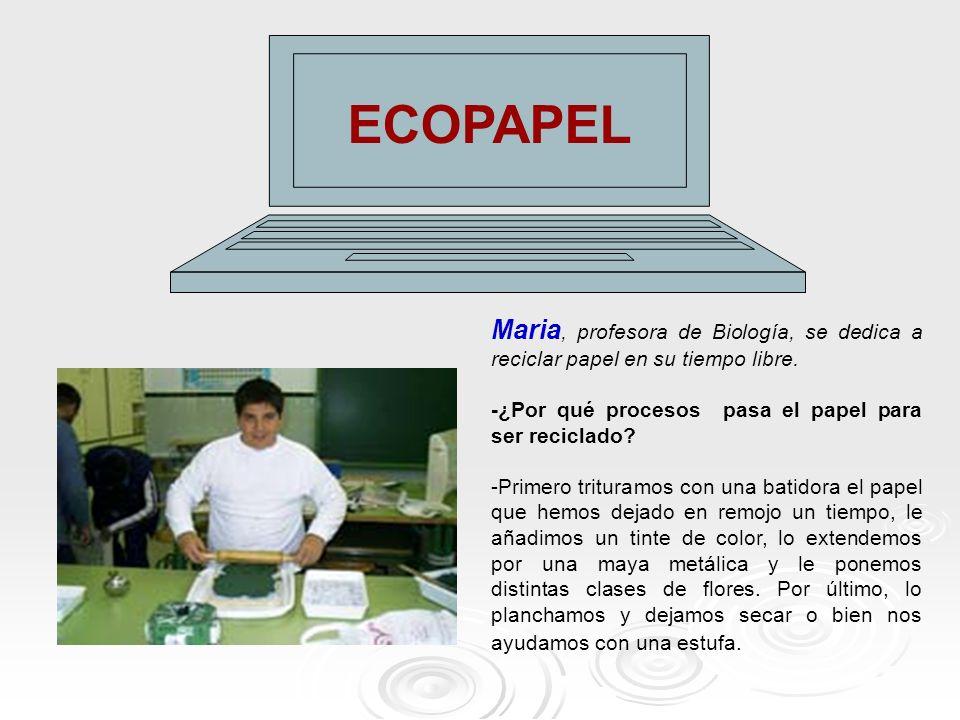 ECOPAPEL Maria, profesora de Biología, se dedica a reciclar papel en su tiempo libre. -¿Por qué procesos pasa el papel para ser reciclado