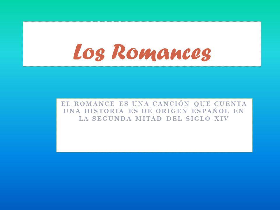 Los Romances El romance es una canción que cuenta una historia es de origen español en la segunda mitad del siglo XIV.