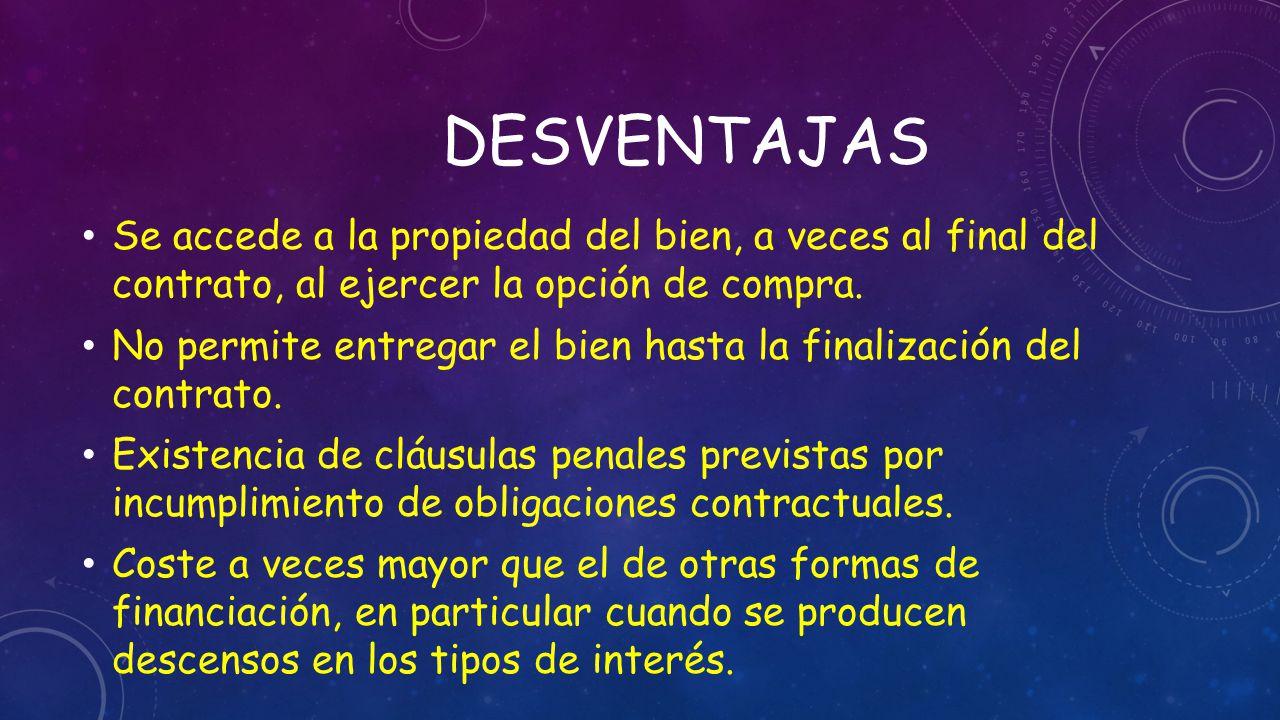 desventajas Se accede a la propiedad del bien, a veces al final del contrato, al ejercer la opción de compra.