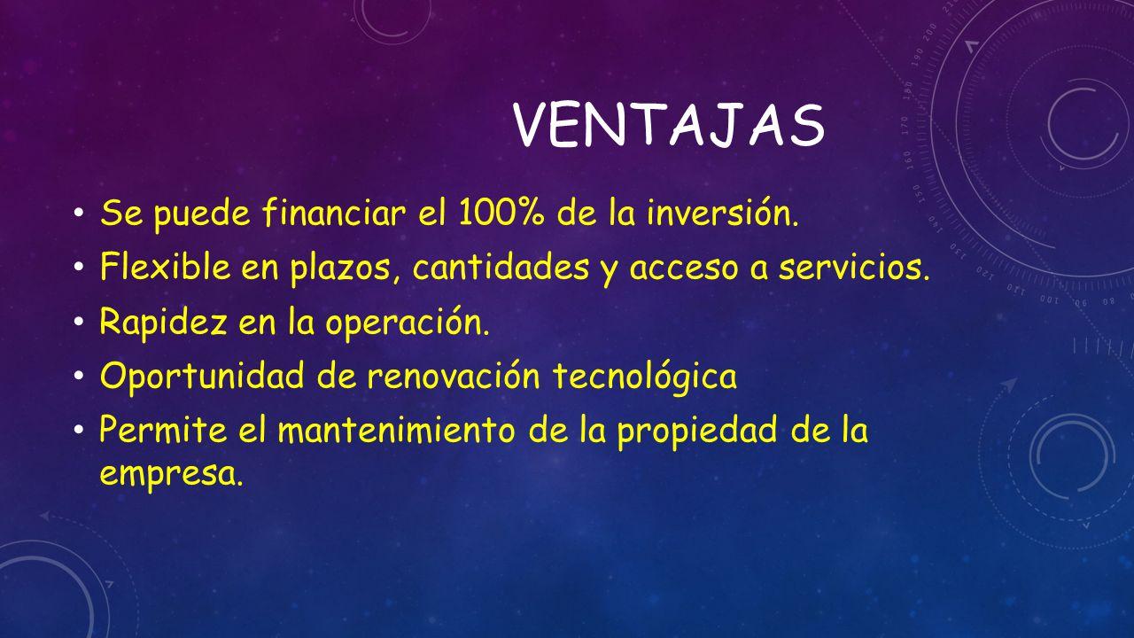 Ventajas Se puede financiar el 100% de la inversión.