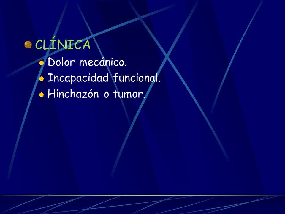 CLÍNICA Dolor mecánico. Incapacidad funcional. Hinchazón o tumor.