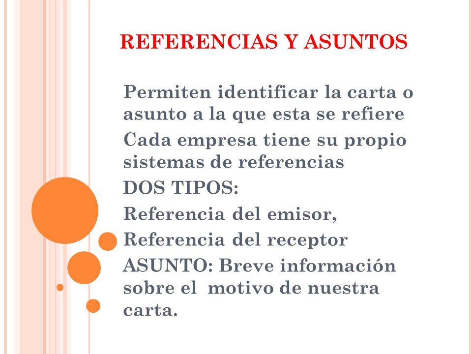REFERENCIAS Y ASUNTOS Permiten identificar la carta o asunto a la que esta se refiere. Cada empresa tiene su propio sistemas de referencias.