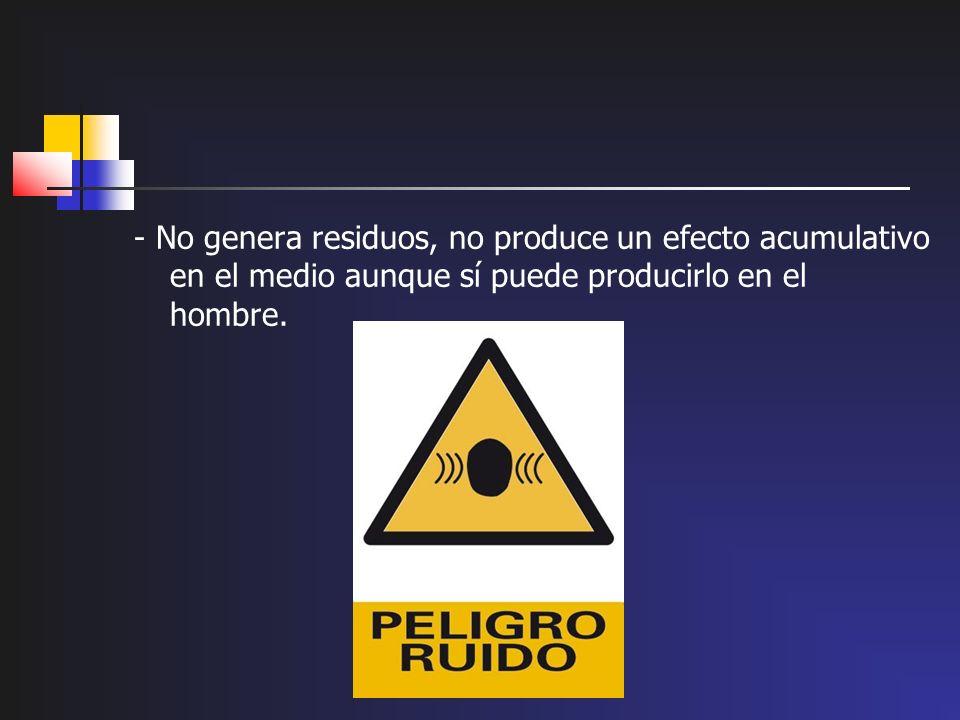 - No genera residuos, no produce un efecto acumulativo en el medio aunque sí puede producirlo en el hombre.