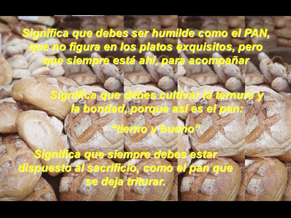 Significa que debes ser humilde como el PAN, que no figura en los platos exquisitos, pero que siempre está ahí, para acompañar