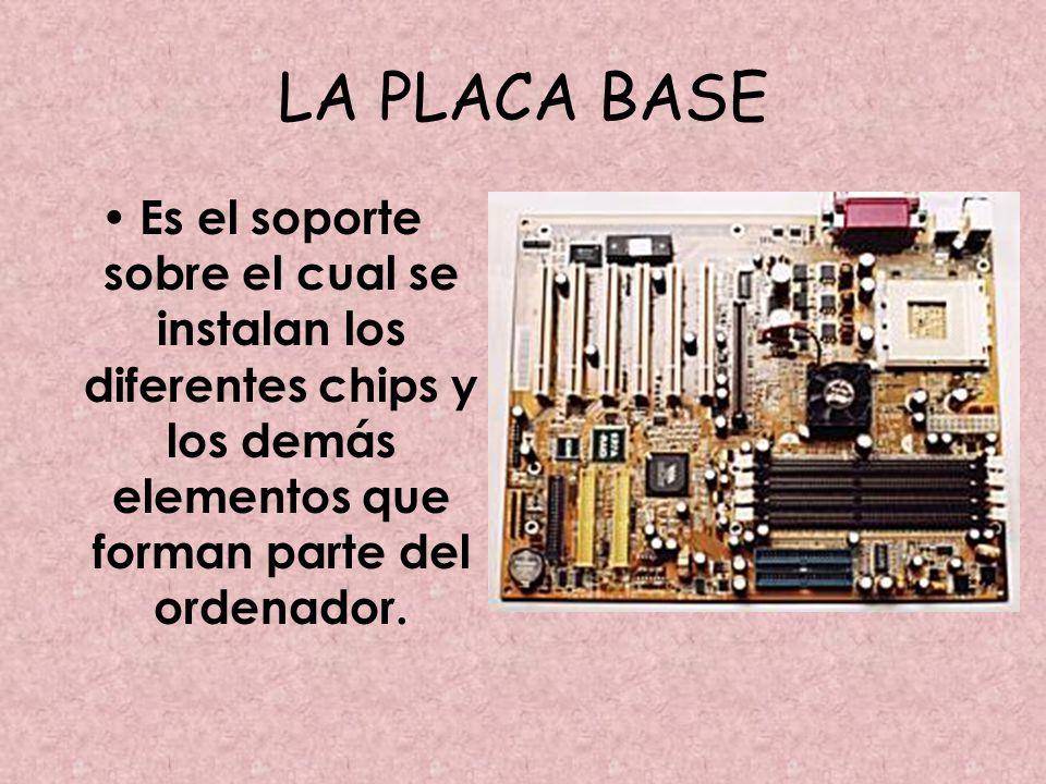 LA PLACA BASE Es el soporte sobre el cual se instalan los diferentes chips y los demás elementos que forman parte del ordenador.
