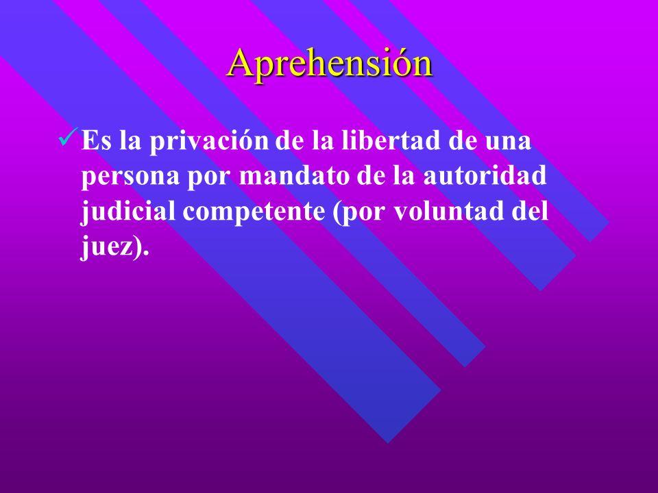 Aprehensión Es la privación de la libertad de una persona por mandato de la autoridad judicial competente (por voluntad del juez).