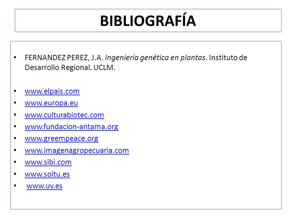 BIBLIOGRAFÍA FERNANDEZ PEREZ, J.A. Ingeniería genética en plantas. Instituto de Desarrollo Regional. UCLM.