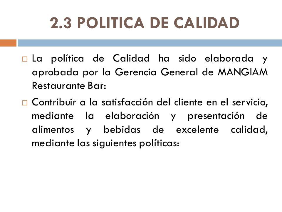 2.3 POLITICA DE CALIDAD La política de Calidad ha sido elaborada y aprobada por la Gerencia General de MANGIAM Restaurante Bar:
