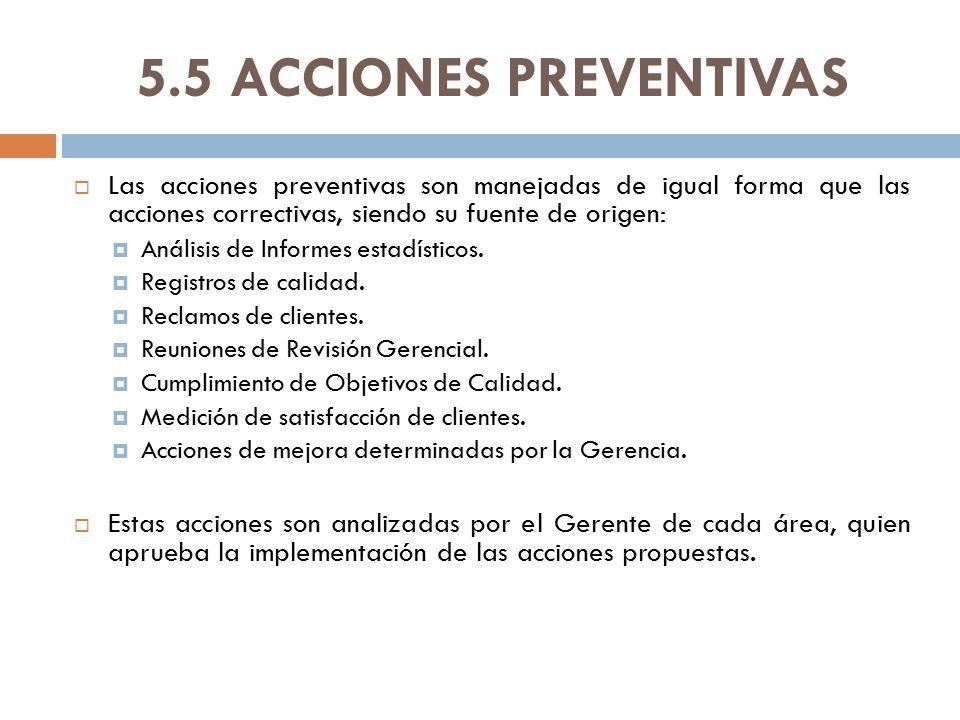 5.5 ACCIONES PREVENTIVAS Las acciones preventivas son manejadas de igual forma que las acciones correctivas, siendo su fuente de origen: