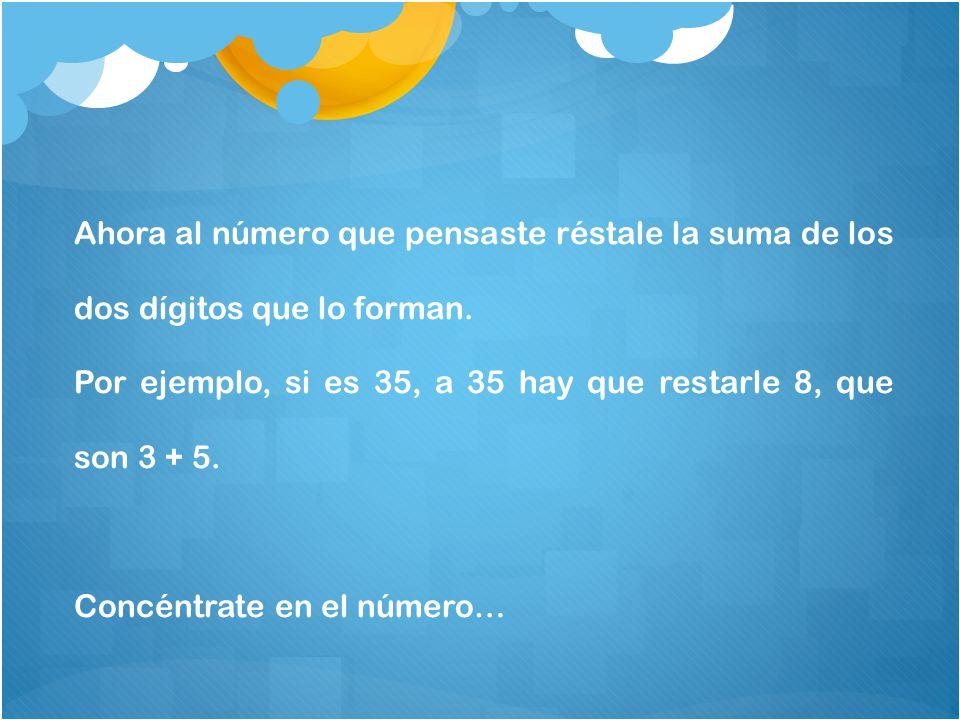 Ahora al número que pensaste réstale la suma de los dos dígitos que lo forman.