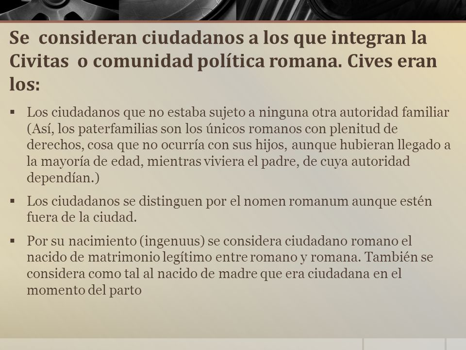 Se consideran ciudadanos a los que integran la Civitas o comunidad política romana. Cives eran los: