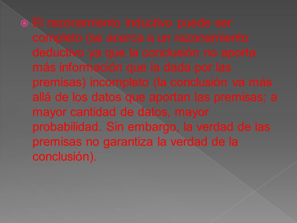 El razonamiento inductivo puede ser completo (se acerca a un razonamiento deductivo ya que la conclusión no aporta más información que la dada por las premisas) incompleto (la conclusión va más allá de los datos que aportan las premisas; a mayor cantidad de datos, mayor probabilidad.