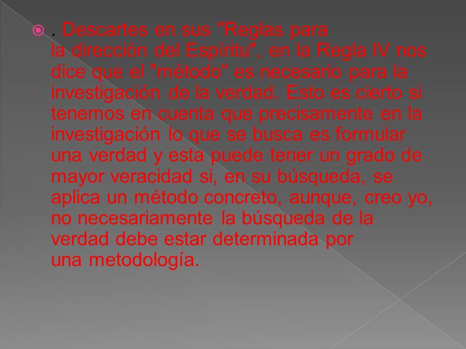 . Descartes en sus Reglas para la dirección del Espíritu , en la Regla IV nos dice que el método es necesario para la investigación de la verdad.