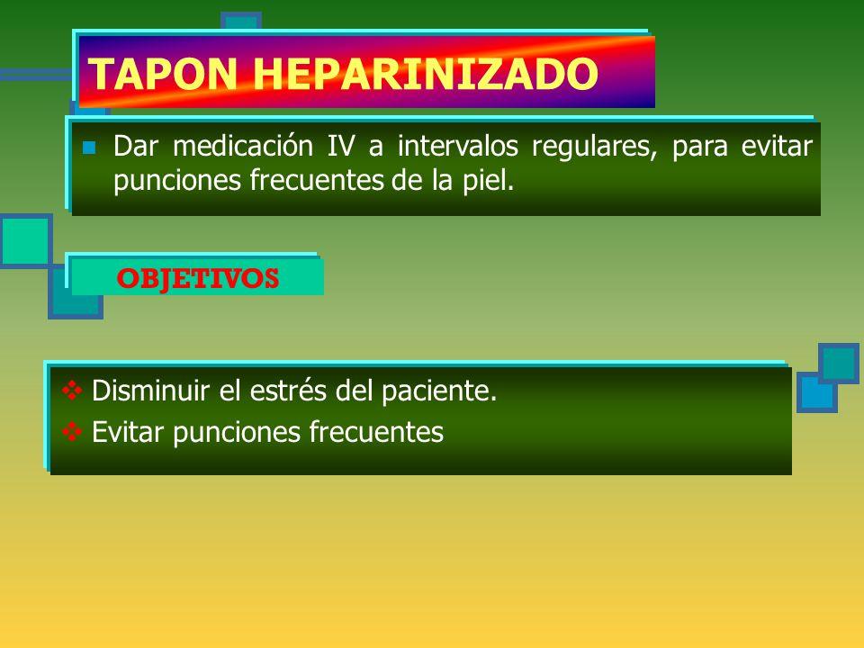 TAPON HEPARINIZADO Dar medicación IV a intervalos regulares, para evitar punciones frecuentes de la piel.