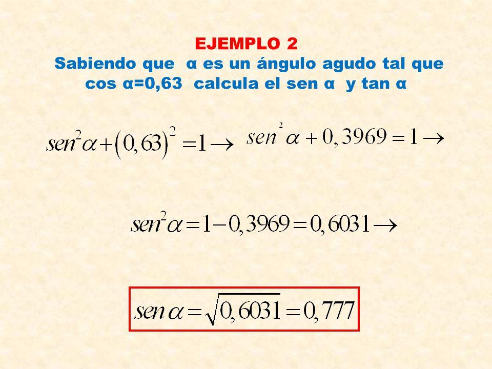 EJEMPLO 2 Sabiendo que α es un ángulo agudo tal que cos α=0,63 calcula el sen α y tan α
