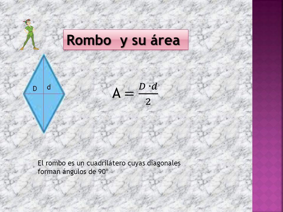 Rombo y su área A = 𝐷 ∙𝑑 2 D d El rombo es un cuadrilátero cuyas diagonales forman ángulos de 90º