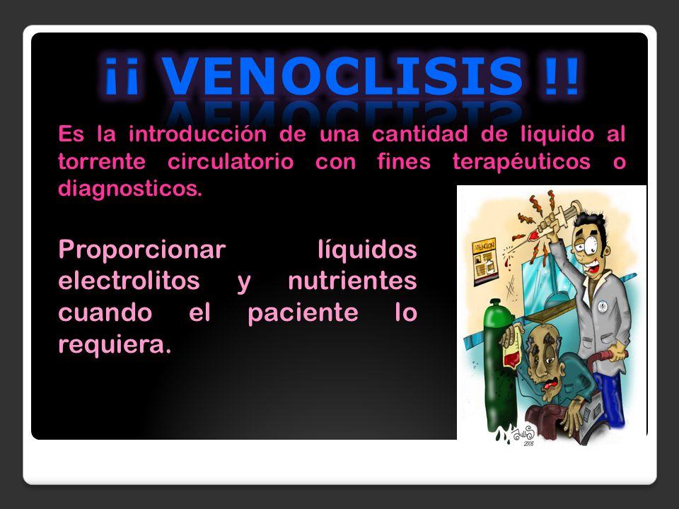 ¡¡ VENOCLISIS !! Es la introducción de una cantidad de liquido al torrente circulatorio con fines terapéuticos o diagnosticos.