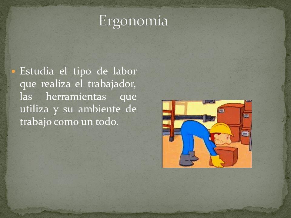 Ergonomía Estudia el tipo de labor que realiza el trabajador, las herramientas que utiliza y su ambiente de trabajo como un todo.