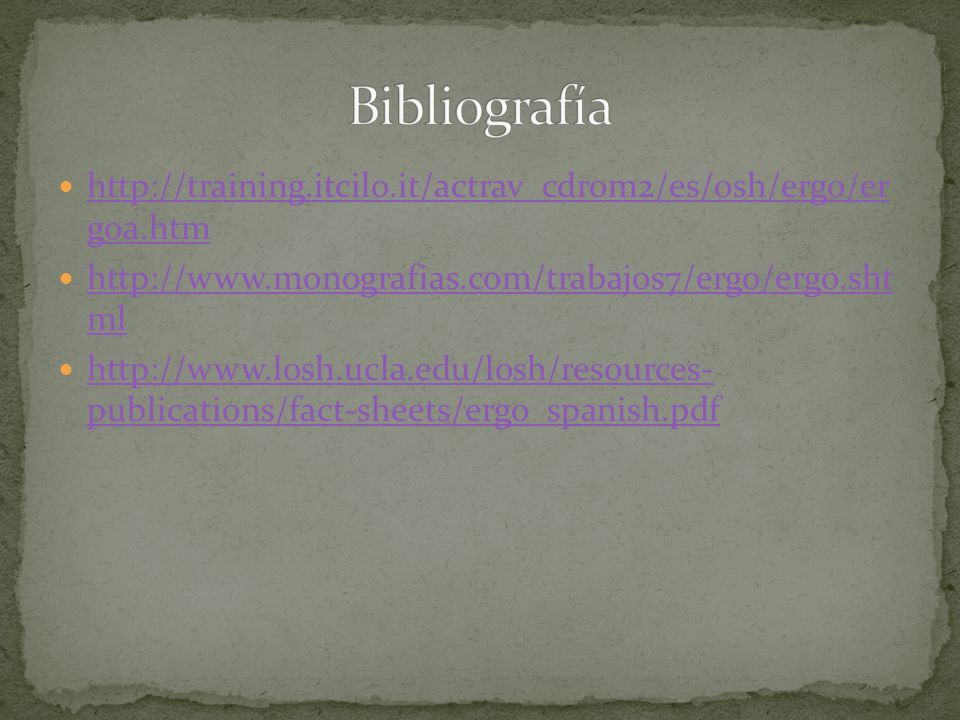 Bibliografía http://training.itcilo.it/actrav_cdrom2/es/osh/ergo/er goa.htm. http://www.monografias.com/trabajos7/ergo/ergo.sht ml.