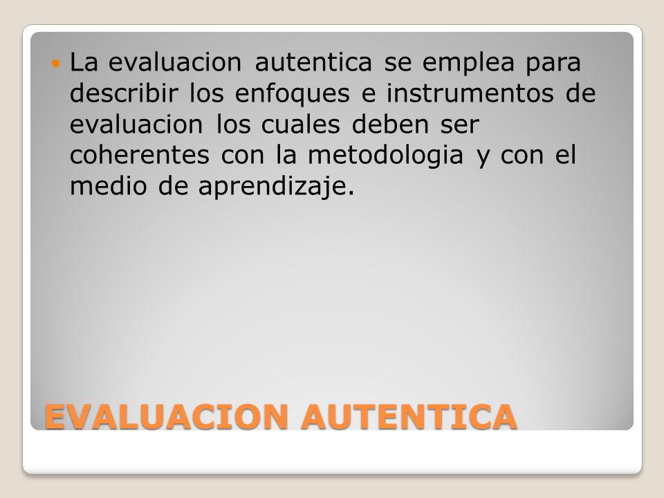 La evaluacion autentica se emplea para describir los enfoques e instrumentos de evaluacion los cuales deben ser coherentes con la metodologia y con el medio de aprendizaje.