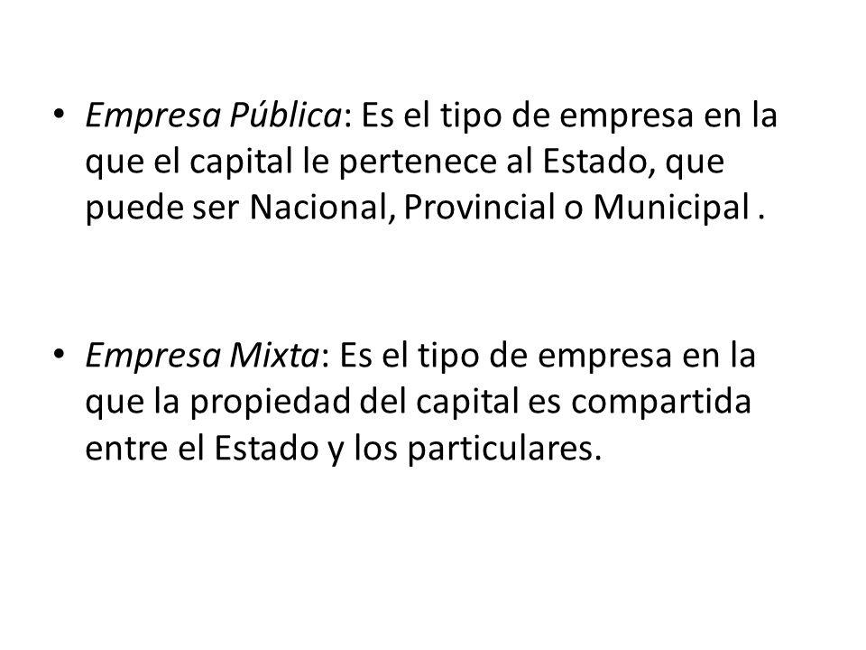 Empresa Pública: Es el tipo de empresa en la que el capital le pertenece al Estado, que puede ser Nacional, Provincial o Municipal .