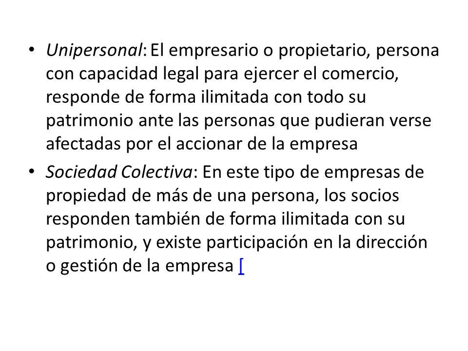 Unipersonal: El empresario o propietario, persona con capacidad legal para ejercer el comercio, responde de forma ilimitada con todo su patrimonio ante las personas que pudieran verse afectadas por el accionar de la empresa