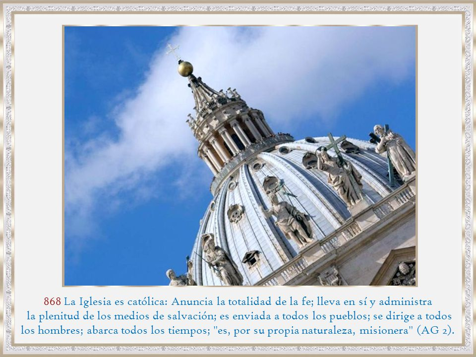 868 La Iglesia es católica: Anuncia la totalidad de la fe; lleva en sí y administra