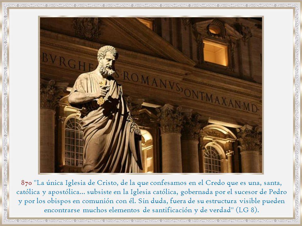 870 La única Iglesia de Cristo, de la que confesamos en el Credo que es una, santa, católica y apostólica... subsiste en la Iglesia católica, gobernada por el sucesor de Pedro