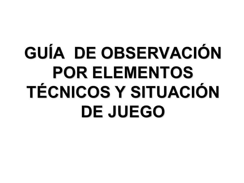 GUÍA DE OBSERVACIÓN POR ELEMENTOS TÉCNICOS Y SITUACIÓN DE JUEGO
