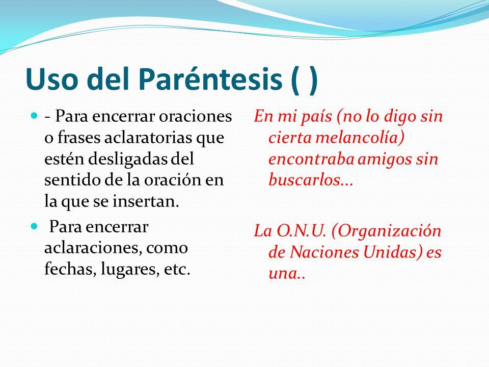 Uso del Paréntesis ( ) - Para encerrar oraciones o frases aclaratorias que estén desligadas del sentido de la oración en la que se insertan.